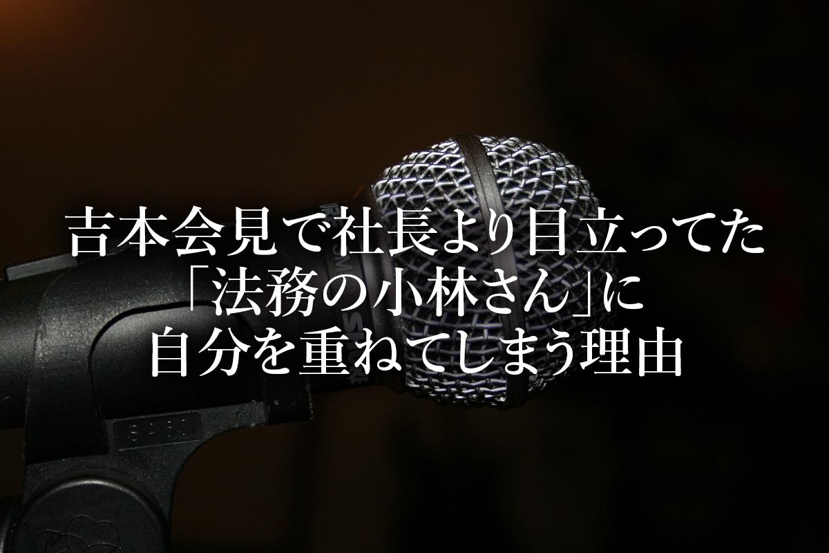 吉本会見で岡本社長より目立ってた「法務の小林さん」に自分を重ねてしまう理由
